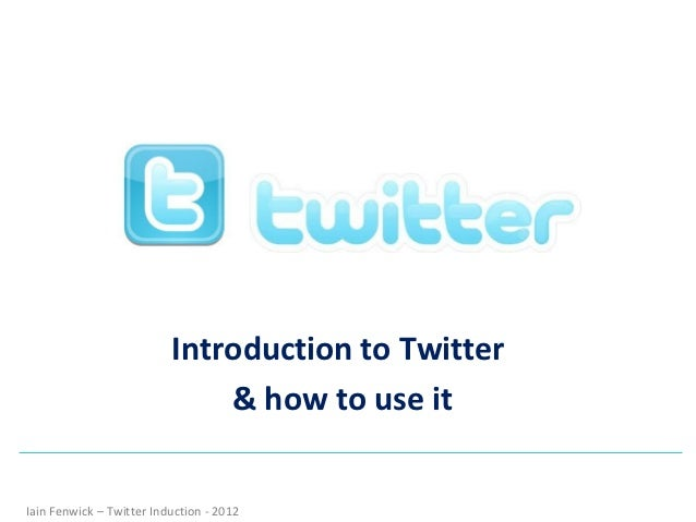 Introduction to Twitter                              & how to use itIain Fenwick – Twitter Induction - 2012