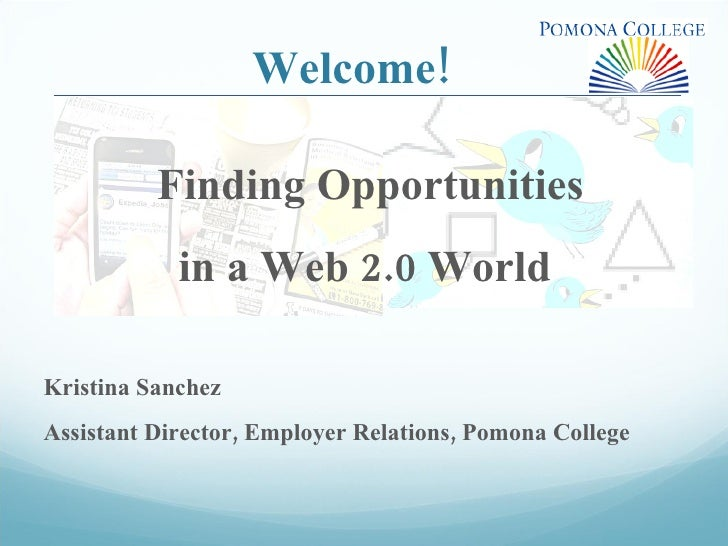 Welcome! Finding Opportunities  in a Web 2.0 World  Kristina Sanchez Assistant Director, Employer Relations, Pomona College