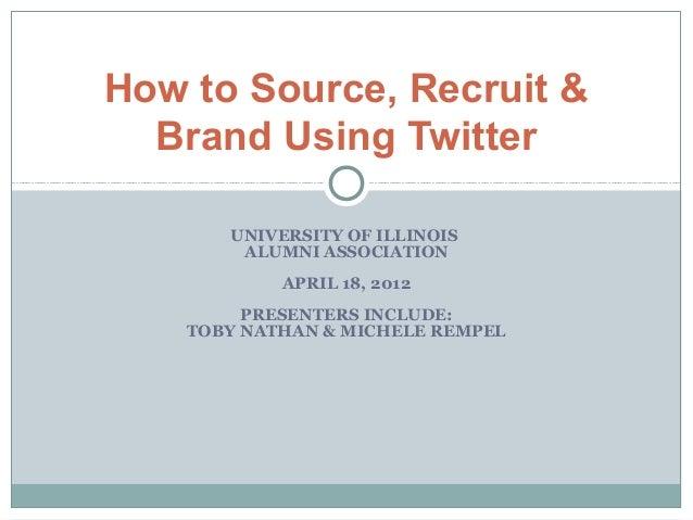 How to Source, Recruit &  Brand Using Twitter       UNIVERSITY OF ILLINOIS        ALUMNI ASSOCIATION            APRIL 18, ...