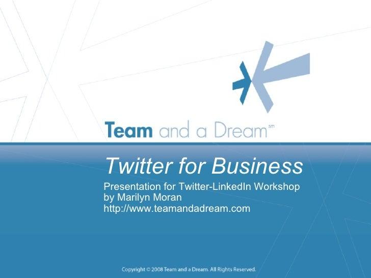 Twitter for Business Presentation for Twitter-LinkedIn Workshop by Marilyn Moran http://www.teamandadream.com