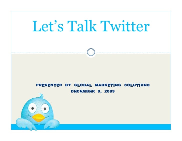 Let's Talk Twitter   PRESENTED BY GLOBAL MARKETING SOLUTIONS            DECEMBER 9, 2009