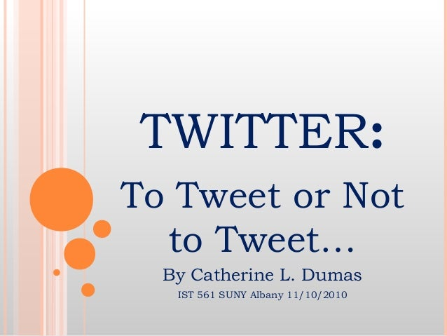 TWITTER: To Tweet or Not to Tweet… By Catherine L. Dumas IST 561 SUNY Albany 11/10/2010