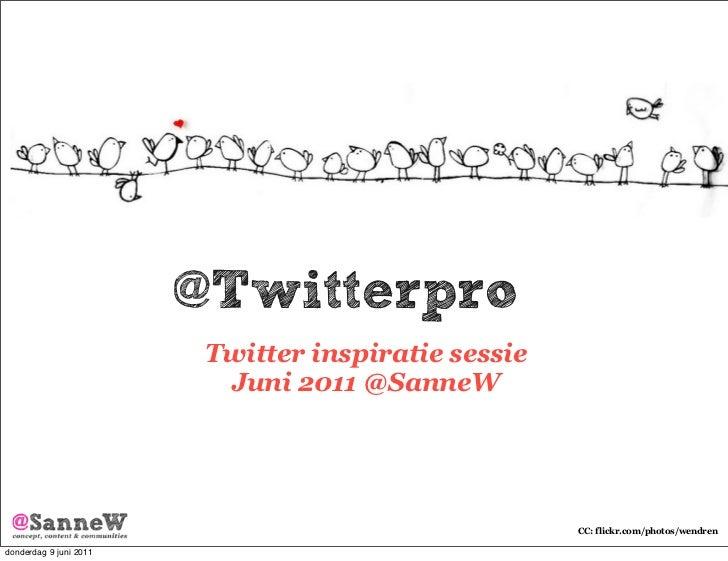 @Twitterpro                         Twitter inspiratie sessie                          Juni 2011 @SanneW                  ...