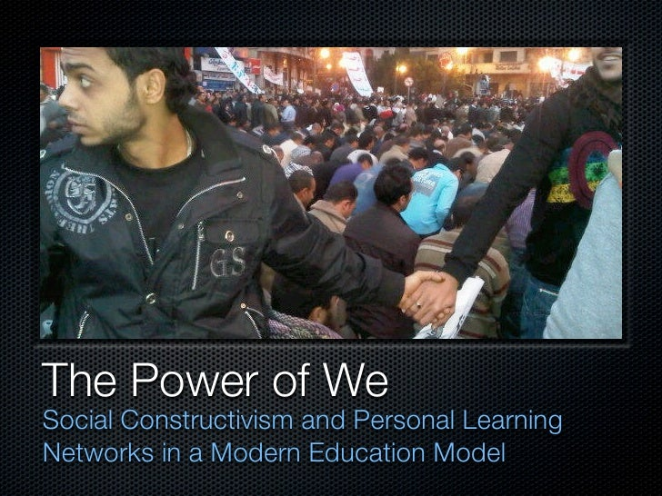 The Power of We <ul><li>Social Constructivism and Personal Learning Networks in a Modern Education Model </li></ul>