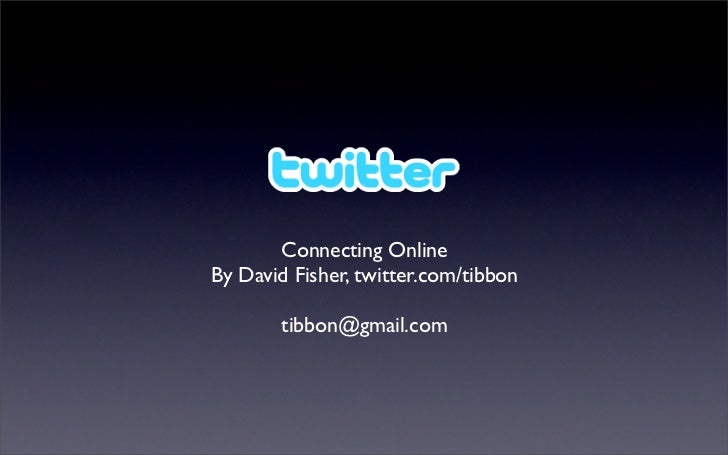 Connecting Online By David Fisher, twitter.com/tibbon          tibbon@gmail.com