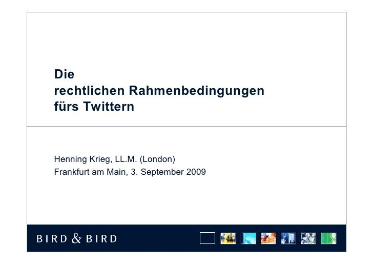 Die rechtlichen Rahmenbedingungen fürs Twittern   Henning Krieg, LL.M. (London) Frankfurt am Main, 3. September 2009