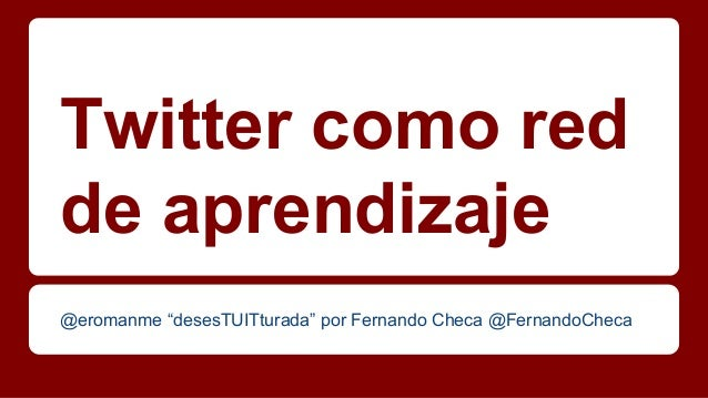 """Twitter como red de aprendizaje @eromanme """"desesTUITturada"""" por Fernando Checa @FernandoCheca"""