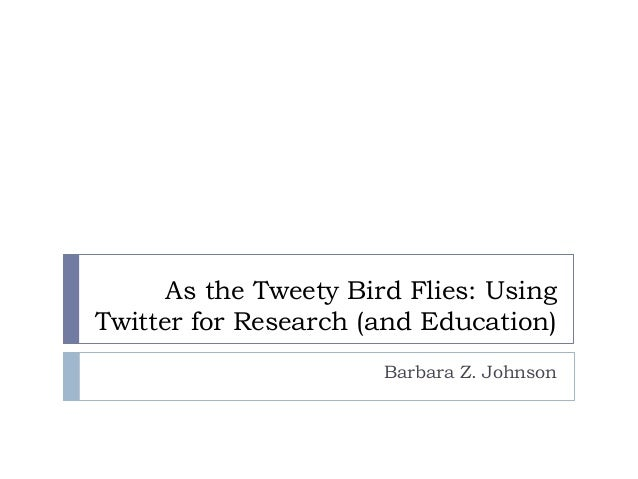 As the Tweety Bird Flies: Using Twitter for Research (and Education) Barbara Z. Johnson