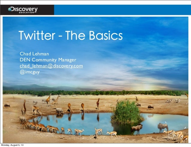Twitter - The Basics Chad Lehman DEN Community Manager chad_lehman@discovery.com @imcguy Monday, August 5, 13