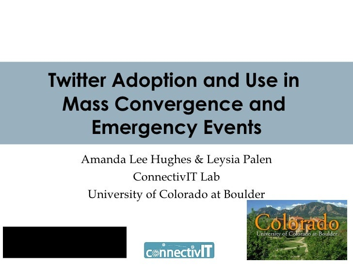 Twitter Adoption and Use in  Mass Convergence and  Emergency Events Amanda Lee Hughes & Leysia Palen ConnectivIT Lab Unive...