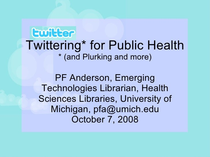 Twittering* for Public Health * (and Plurking and more) PF Anderson, Emerging Technologies Librarian, Health Sciences Libr...
