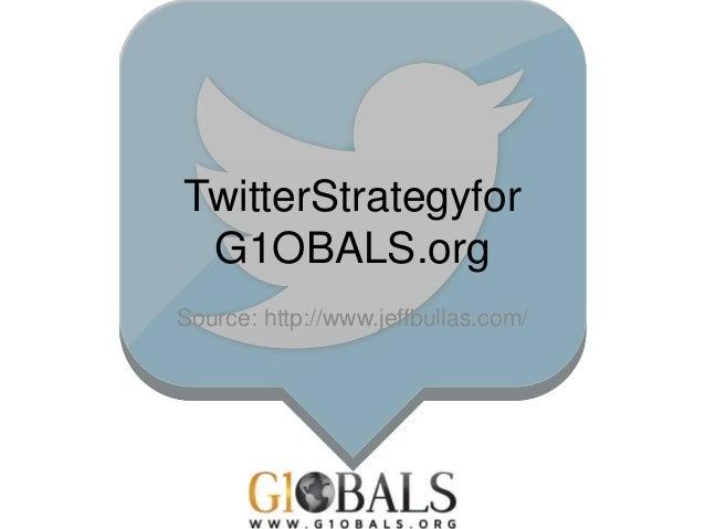 TwitterStrategyfor G1OBALS.org Source: http://www.jeffbullas.com/