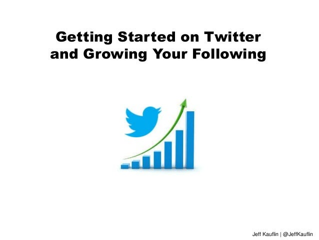 Getting Started on Twitter and Growing Your Following Jeff Kauflin | @JeffKauflin