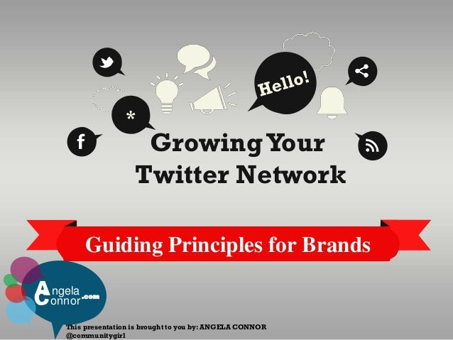 Guiding Principles for Brands GrowingYour Twitter Network * This presentation is brought to you by: ANGELA CONNOR @communi...