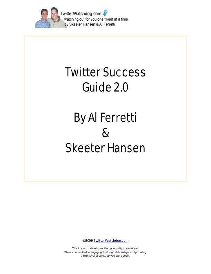 Twitter Success    Guide 2.0   By Al Ferretti        & Skeeter Hansen                   ©2009 TwitterWatchdog.com       Th...