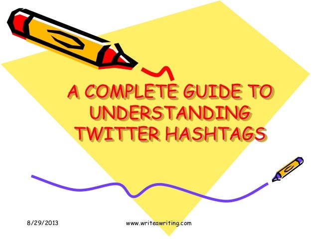 A COMPLETE GUIDE TO UNDERSTANDING TWITTER HASHTAGS 8/29/2013 www.writeawriting.com
