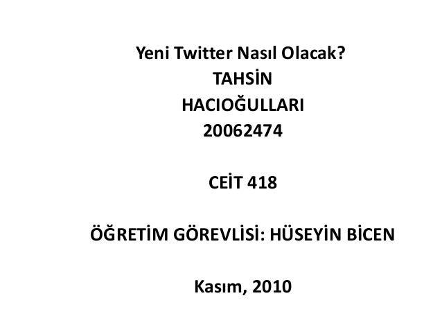 Yeni Twitter Nasıl Olacak? TAHSİN HACIOĞULLARI 20062474 CEİT 418 ÖĞRETİM GÖREVLİSİ: HÜSEYİN BİCEN Kasım, 2010