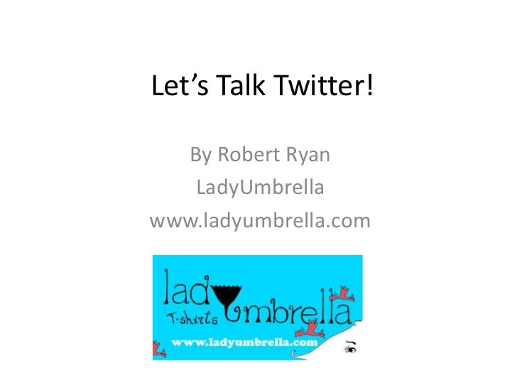 Let's Talk Twitter!<br />By Robert Ryan<br />LadyUmbrella<br />www.ladyumbrella.com<br />