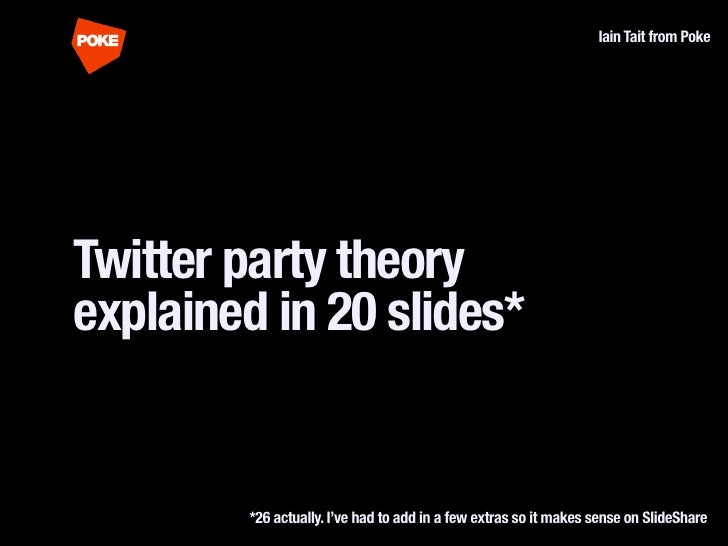 Iain Tait from Poke     Twitter party theory explained in 20 slides*           *26 actually. I've had to add in a few extr...