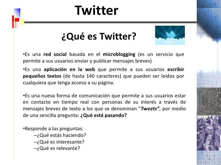 Twitter<br />¿Qué es Twitter?<br /><ul><li>Es unared socialbasada en elmicroblogging (es un servicio que permite a sus ...