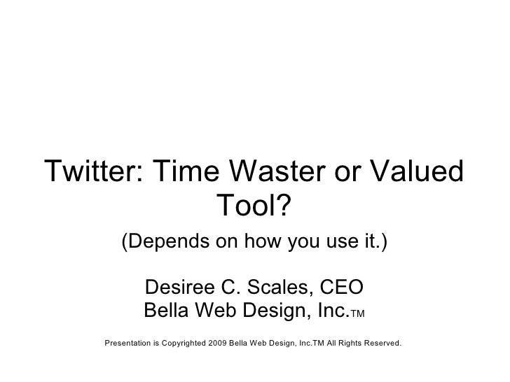 Twitter: Time Waster or Valued Tool? (Depends on how you use it.) Desiree C. Scales, CEO Bella Web Design, Inc. TM Present...