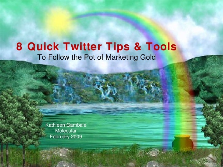 8 Quick Twitter Tips & Tools  To Follow the Pot of Marketing Gold Kathleen Gambale Molecular February 2009