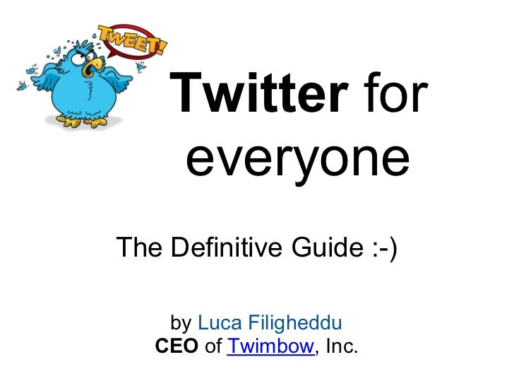 Twitter for    everyoneThe Definitive Guide :-)    by Luca Filigheddu   CEO of Twimbow, Inc.