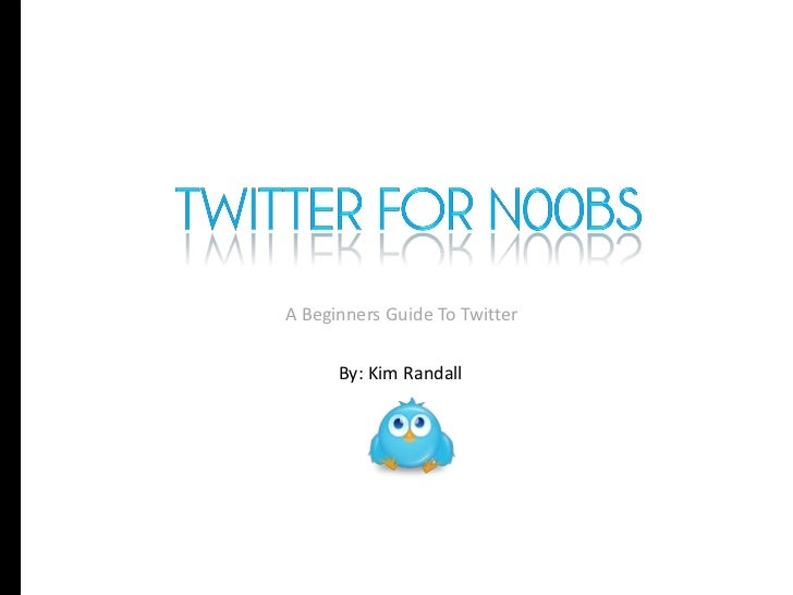 A Beginners Guide To Twitter      By: Kim Randall