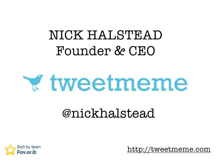 NICK HALSTEAD  Founder & CEO     @nickhalstead            http://tweetmeme.com