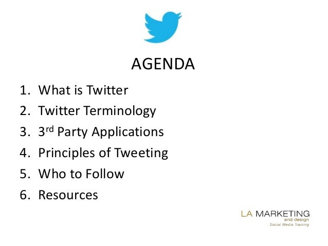 AGENDA1.   What is Twitter2.   Twitter Terminology3.   3rd Party Applications4.   Principles of Tweeting5.   Who to Follow...