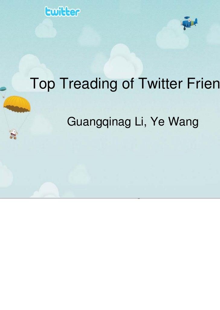 Top Treading of Twitter Friends     Guangqinag Li, Ye Wang