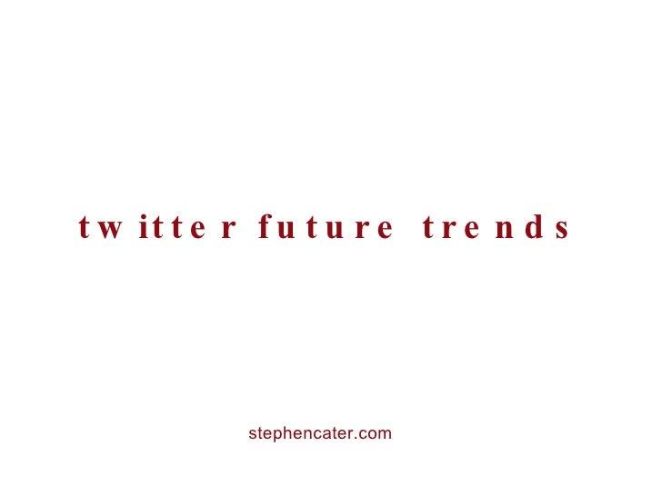 twitter future trends <ul><li>stephencater.com </li></ul>