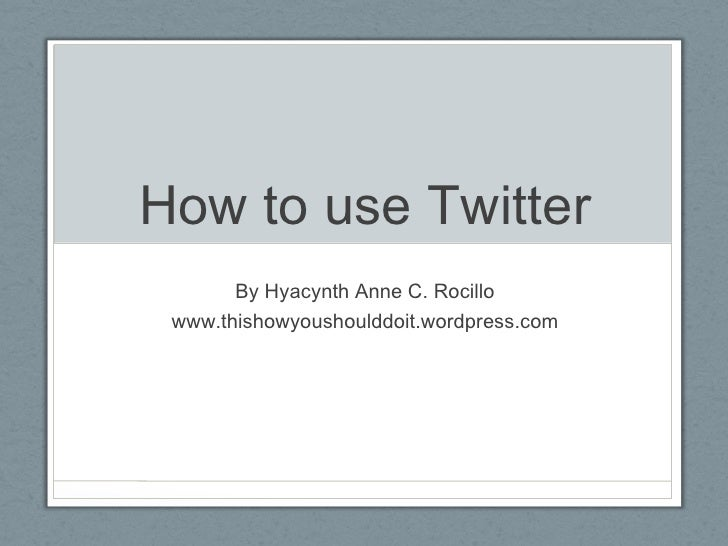 How to use Twitter By Hyacynth Anne C. Rocillo www.thishowyoushoulddoit.wordpress.com