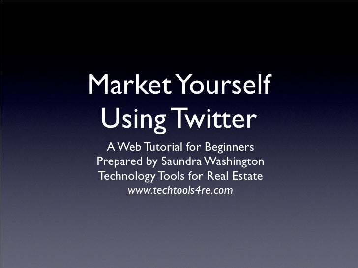 Market Yourself  Using Twitter   A Web Tutorial for Beginners Prepared by Saundra Washington Technology Tools for Real Est...