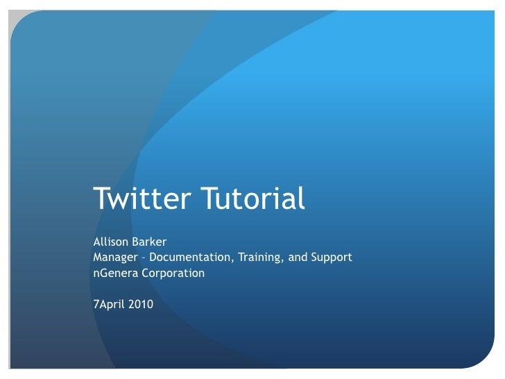 Twitter Tutorial<br />Allison Barker<br />Manager – Documentation, Training, and Support<br />nGenera Corporation<br />7Ap...