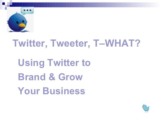 Twitter, Tweeter, T–WHAT? Using Twitter to Brand & Grow Your Business