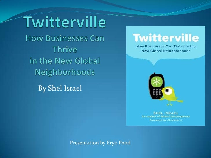 TwittervilleHow Businesses Can Thrive in the New Global Neighborhoods<br />By Shel Israel <br />Presentation by Eryn Pond<...