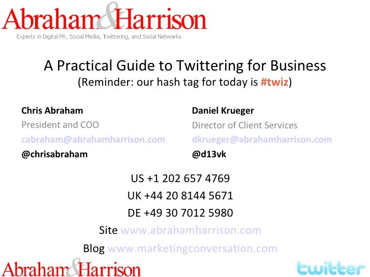 A Practical Guide to Twittering for Business (Reminder: our hash tag for today is  #twiz ) Chris Abraham President and COO...