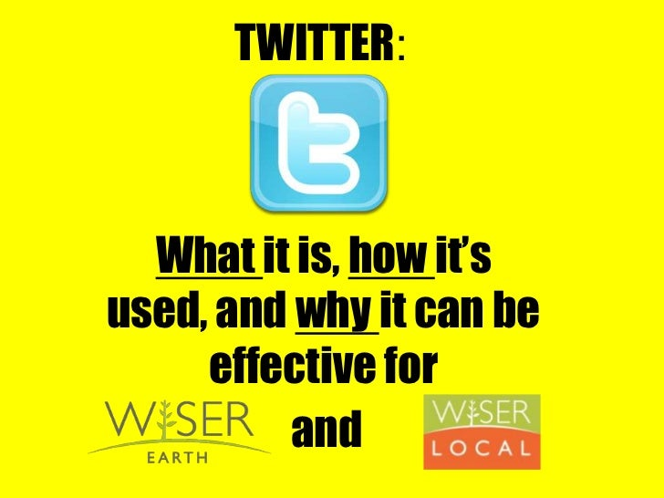 TWITTER:<br />What it is, how it's used, and why it can be effective for <br />and<br />