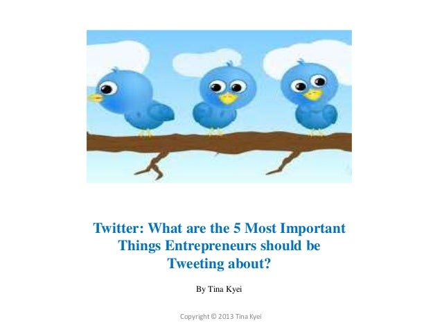 Twitter: What are the 5 Most Important   Things Entrepreneurs should be           Tweeting about?                  By Tina...