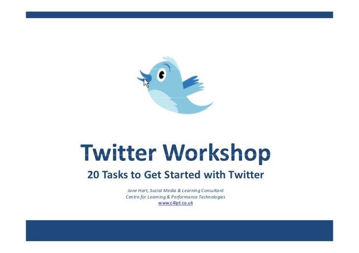 Twitter Workshop Twitter Workshop 20 Tasks to Get Started with Twitter         Jane Hart, Social Media & Learning Consulta...