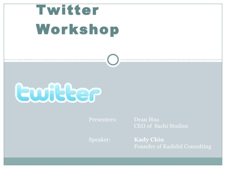 Twitter Workshop Presenters:  Dean Hua CEO of  Sachi Studios Speaker:  Kady Chiu Founder of Kadidid Consulting