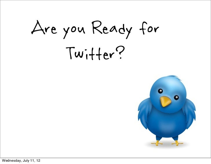Are you Ready for                    Twitter?Wednesday, July 11, 12