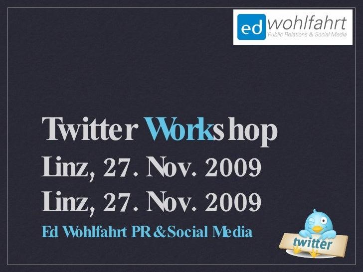 Twitter Workshop Linz, 27. Nov. 2009 Ed Wohlfahrt PR & Social Media