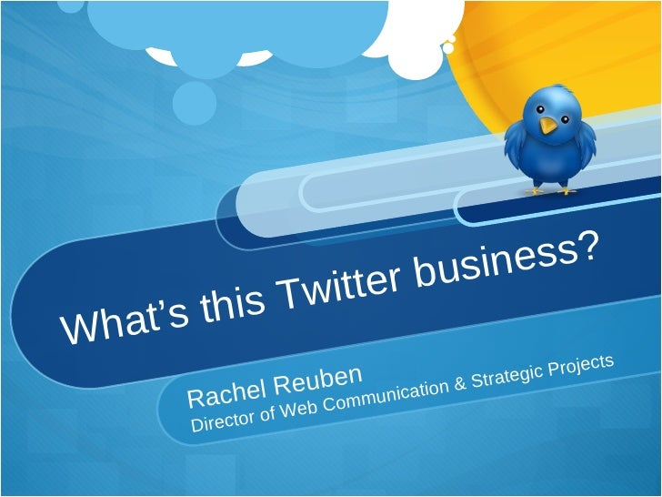 What's this Twitter business? Rachel Reuben Director of Web Communication & Strategic Projects