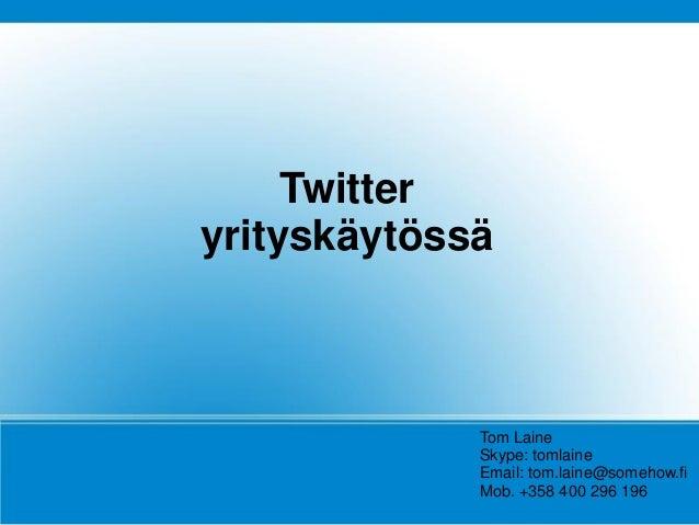 Twitter yrityskäytössä Tom Laine Skype: tomlaine Email: tom.laine@somehow.fi Mob. +358 400 296 196
