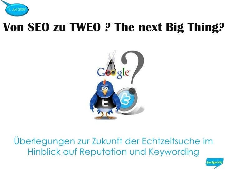 1. Juli 2009<br />Von SEO zu TWEO ? The next Big Thing?<br />Überlegungen zur Zukunft der Echtzeitsuche im Hinblick auf Re...