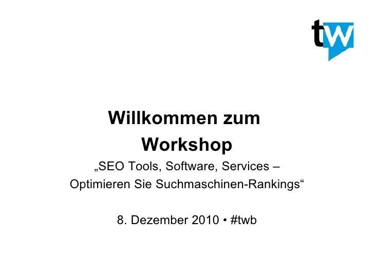"""Willkommen zum  Workshop """" SEO Tools, Software, Services – Optimieren Sie Suchmaschinen-Rankings"""" 8. Dezember 2010 • #twb"""