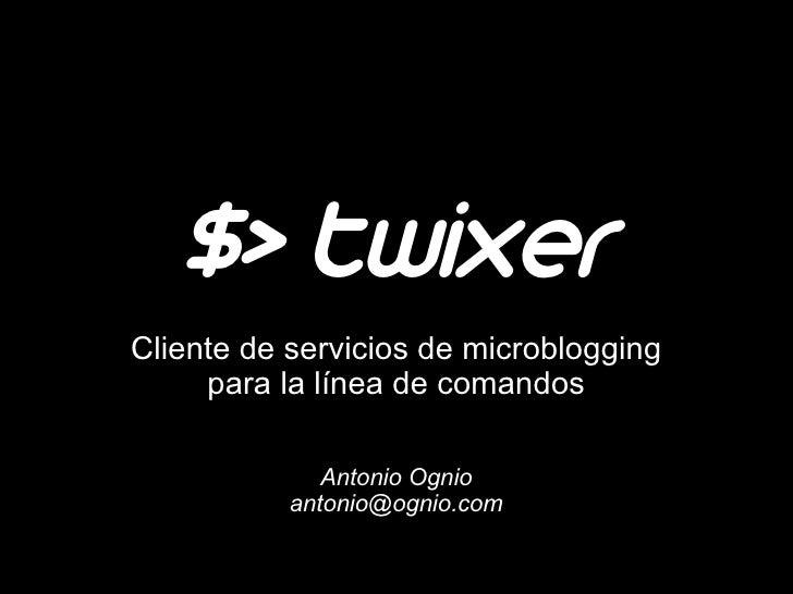$> twixer Cliente de servicios de microblogging      para la línea de comandos                Antonio Ognio            ant...