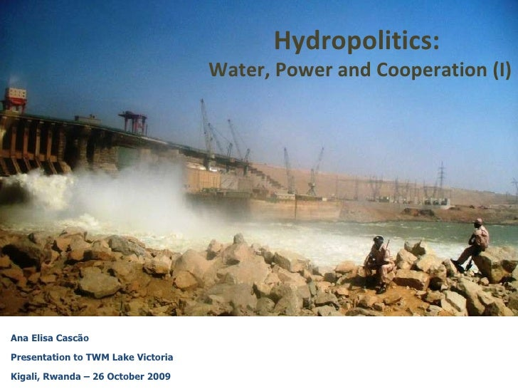 Ana Elisa Cascão Presentation to TWM Lake Victoria Kigali, Rwanda – 26 October 2009 Hydropolitics:  Water, Power and Coope...